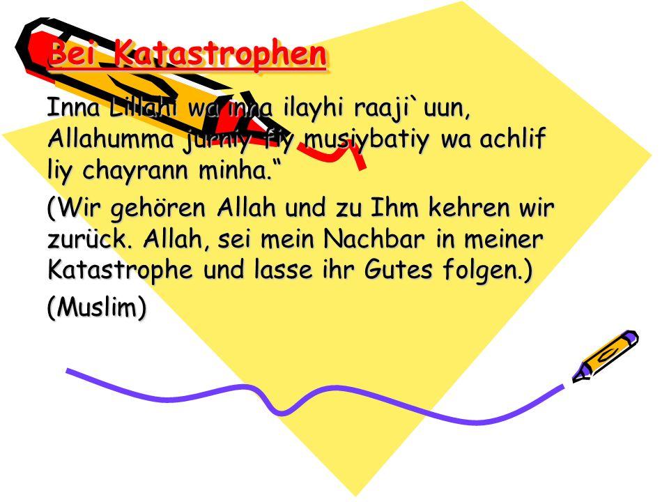 Bei Katastrophen Inna Lillahi wa inna ilayhi raaji`uun, Allahumma jurniy fiy musiybatiy wa achlif liy chayrann minha.
