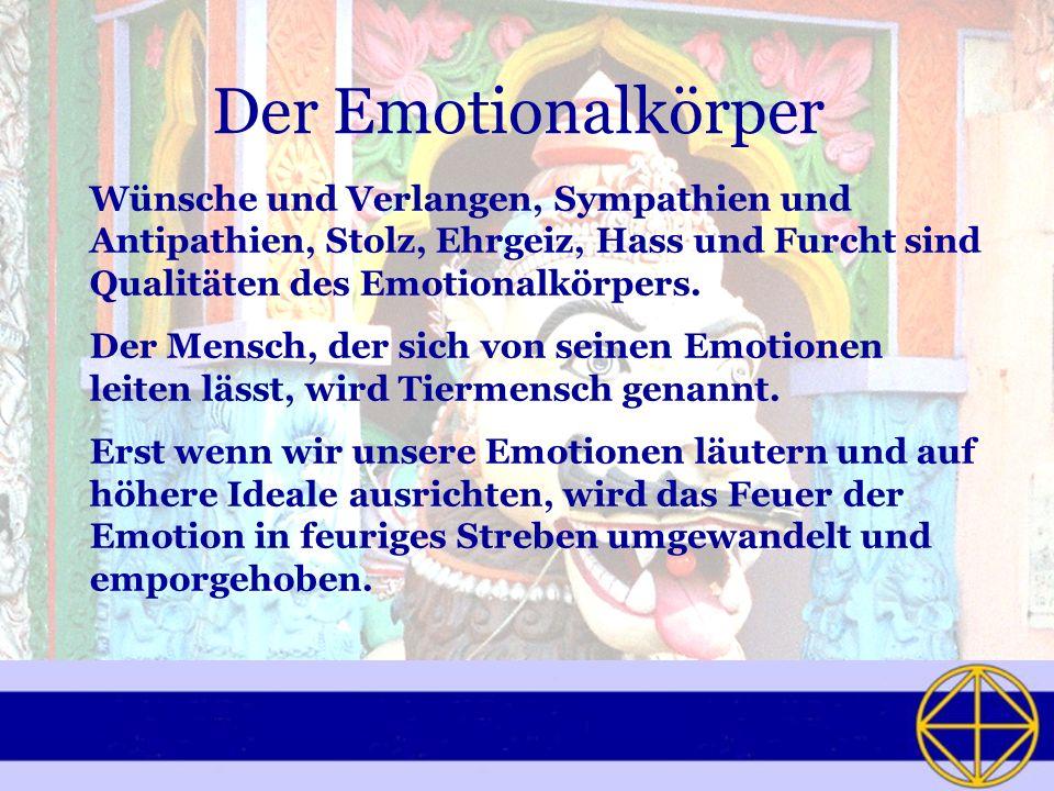 Der Emotionalkörper Wünsche und Verlangen, Sympathien und Antipathien, Stolz, Ehrgeiz, Hass und Furcht sind Qualitäten des Emotionalkörpers.