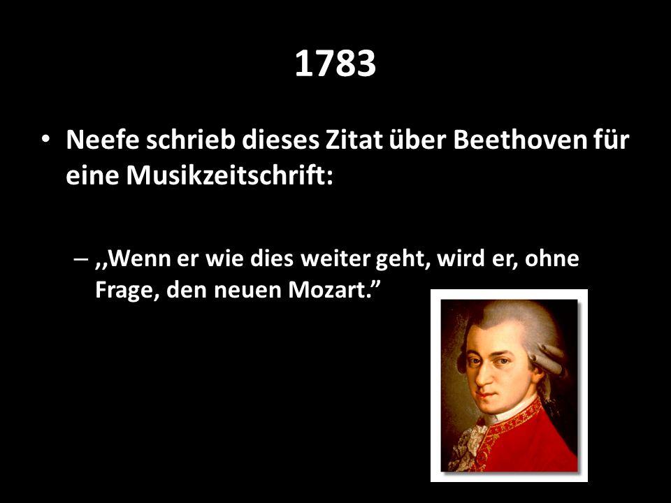 1783 Neefe schrieb dieses Zitat über Beethoven für eine Musikzeitschrift: ,,Wenn er wie dies weiter geht, wird er, ohne Frage, den neuen Mozart.
