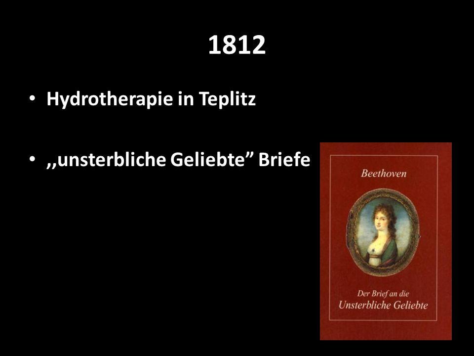 1812 Hydrotherapie in Teplitz ,,unsterbliche Geliebte Briefe