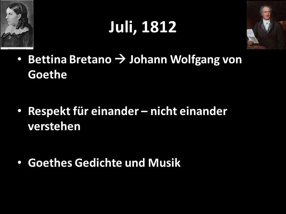 Juli, 1812 Bettina Bretano  Johann Wolfgang von Goethe