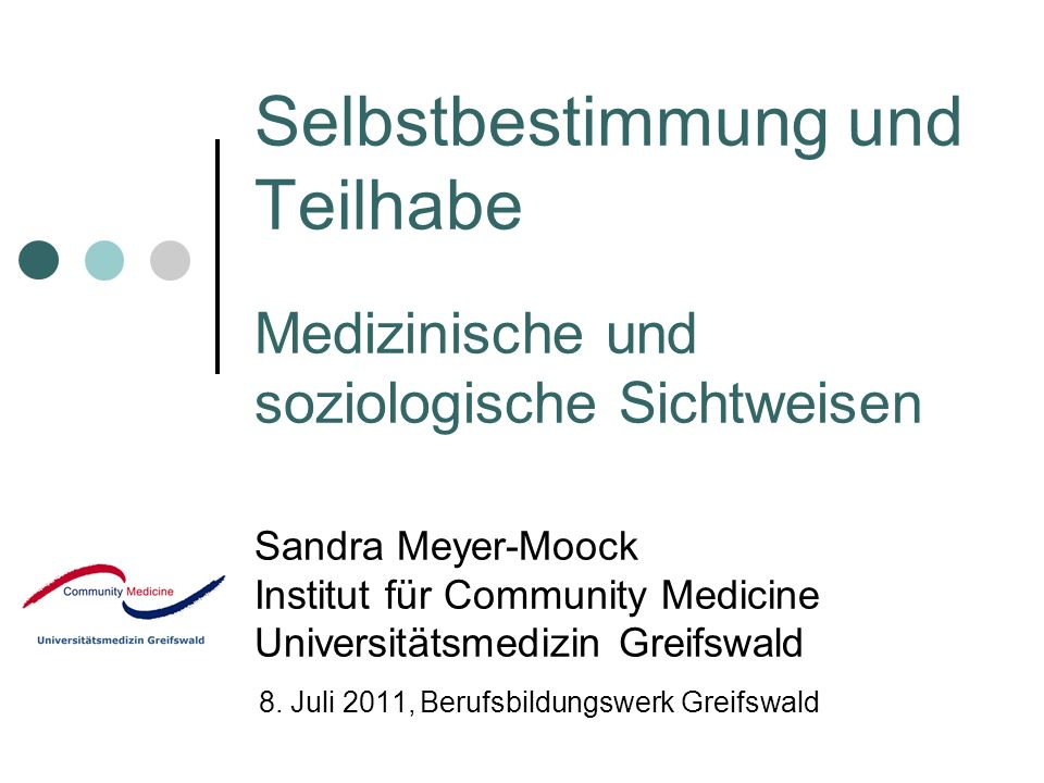 Selbstbestimmung und Teilhabe Medizinische und soziologische Sichtweisen Sandra Meyer-Moock Institut für Community Medicine Universitätsmedizin Greifswald 8.
