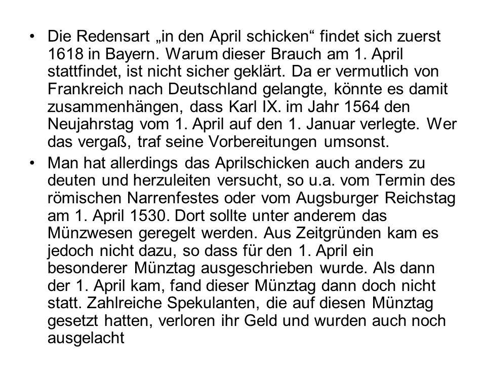 """Die Redensart """"in den April schicken findet sich zuerst 1618 in Bayern. Warum dieser Brauch am 1. April stattfindet, ist nicht sicher geklärt. Da er vermutlich von Frankreich nach Deutschland gelangte, könnte es damit zusammenhängen, dass Karl IX. im Jahr 1564 den Neujahrstag vom 1. April auf den 1. Januar verlegte. Wer das vergaß, traf seine Vorbereitungen umsonst."""