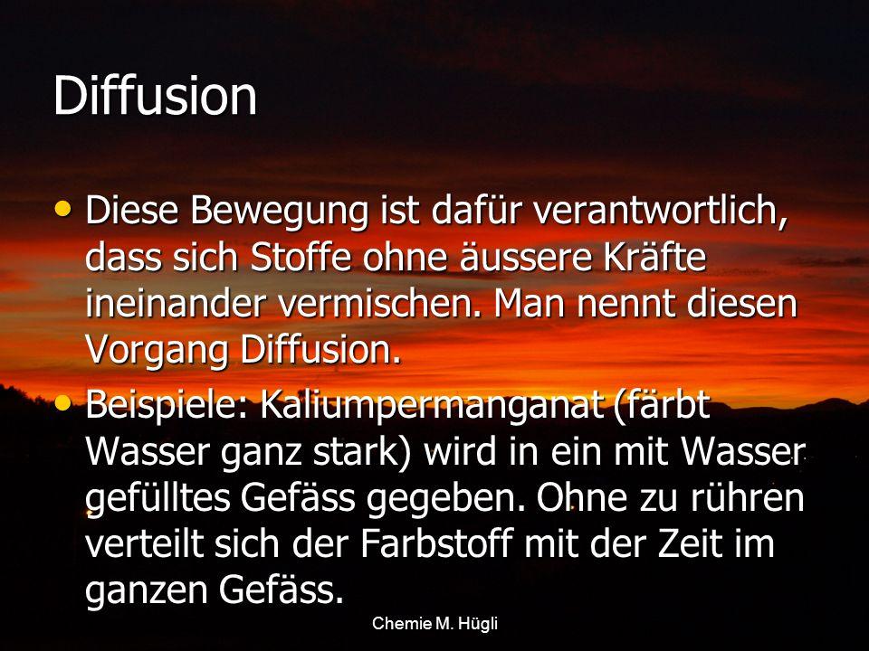 DiffusionDiese Bewegung ist dafür verantwortlich, dass sich Stoffe ohne äussere Kräfte ineinander vermischen. Man nennt diesen Vorgang Diffusion.