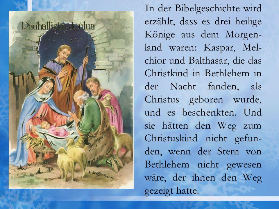 In der Bibelgeschichte wird erzählt, dass es drei heilige Könige aus dem Morgen-land waren: Kaspar, Mel-chior und Balthasar, die das Christkind in Bethlehem in der Nacht fanden, als Christus geboren wurde, und es beschenkten.