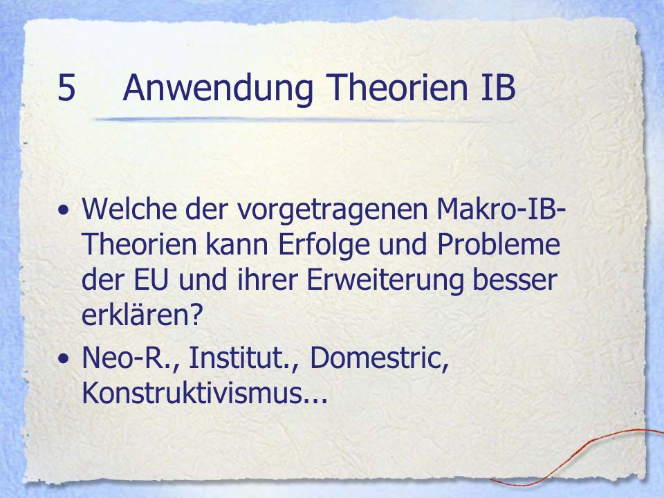 5 Anwendung Theorien IB Welche der vorgetragenen Makro-IB-Theorien kann Erfolge und Probleme der EU und ihrer Erweiterung besser erklären