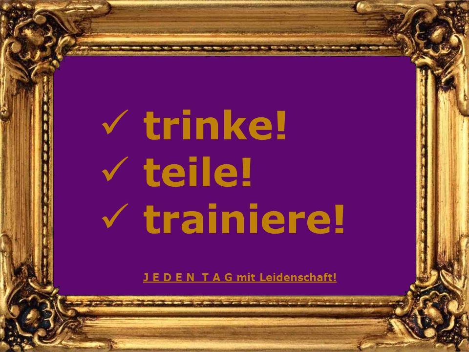trinke! teile! trainiere! J E D E N T A G mit Leidenschaft!