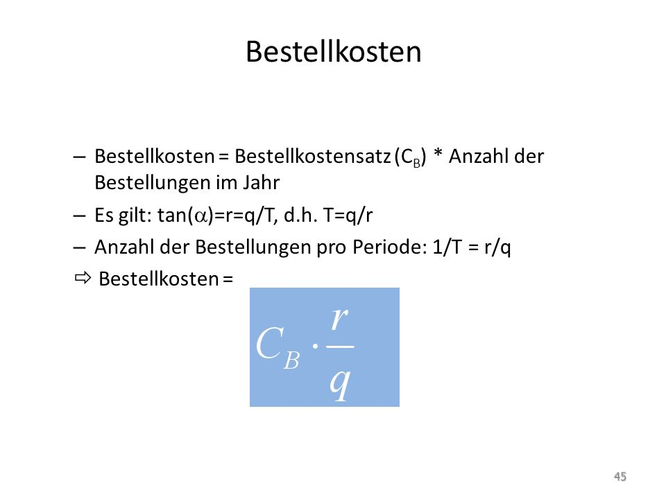 Bestellkosten Bestellkosten = Bestellkostensatz (CB) * Anzahl der Bestellungen im Jahr. Es gilt: tan()=r=q/T, d.h. T=q/r.