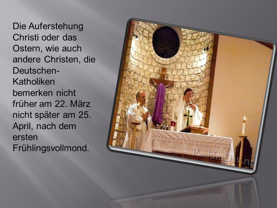 Die Auferstehung Christi oder das Ostern, wie auch andere Christen, die Deutschen-Katholiken bemerken nicht früher am 22.