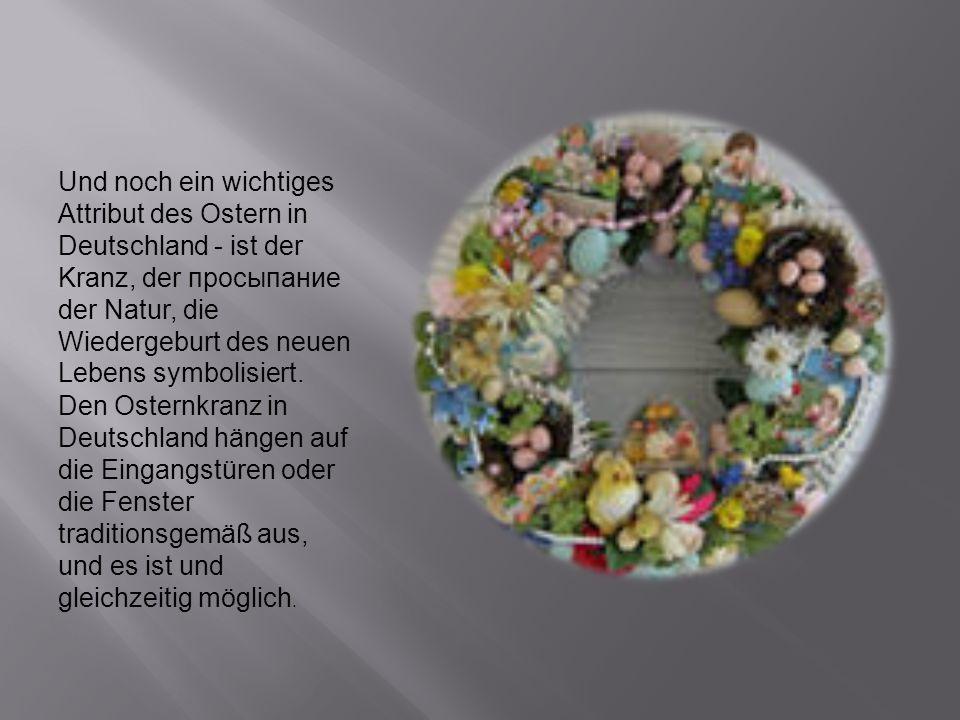 Und noch ein wichtiges Attribut des Ostern in Deutschland - ist der Kranz, der просыпание der Natur, die Wiedergeburt des neuen Lebens symbolisiert. Den Osternkranz in Deutschland hängen auf die Eingangstüren oder die Fenster traditionsgemäß aus, und es ist und gleichzeitig möglich.