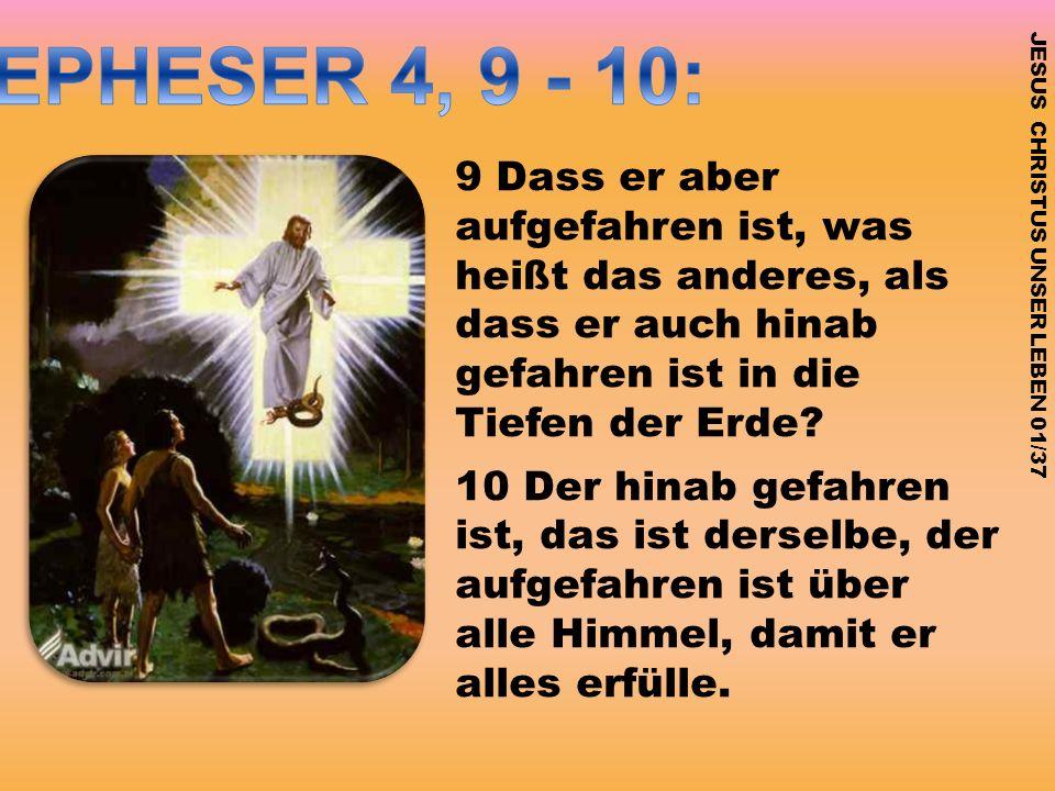 EPHESER 4, 9 - 10: 9 Dass er aber aufgefahren ist, was heißt das anderes, als dass er auch hinab gefahren ist in die Tiefen der Erde