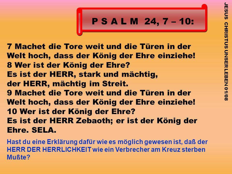 P S A L M 24, 7 – 10: 7 Machet die Tore weit und die Türen in der Welt hoch, dass der König der Ehre einziehe!