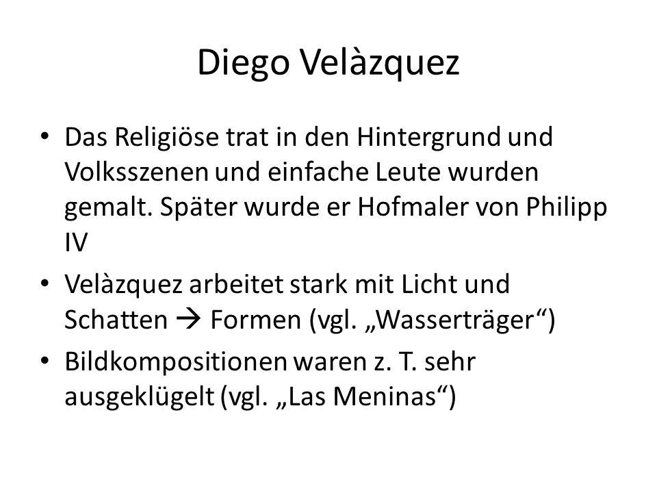 Diego Velàzquez Das Religiöse trat in den Hintergrund und Volksszenen und einfache Leute wurden gemalt. Später wurde er Hofmaler von Philipp IV.