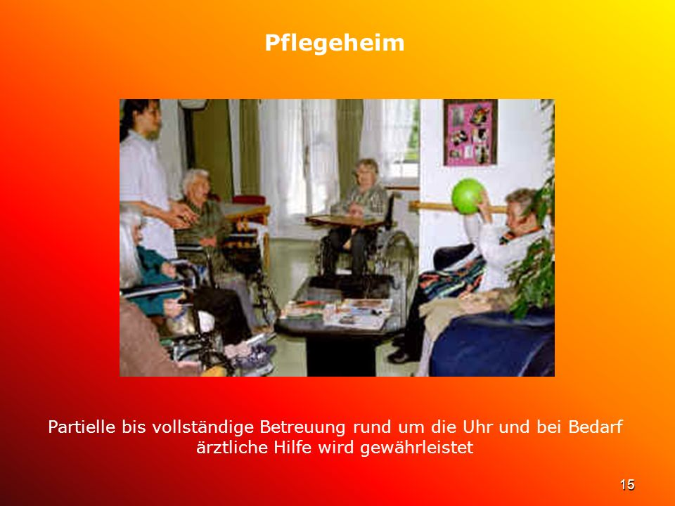 Pflegeheim Partielle bis vollständige Betreuung rund um die Uhr und bei Bedarf ärztliche Hilfe wird gewährleistet.