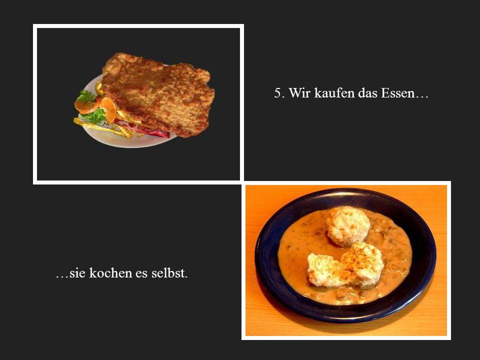 5. Wir kaufen das Essen… …sie kochen es selbst. 10