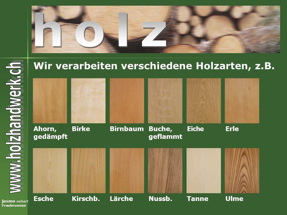 holz Wir verarbeiten verschiedene Holzarten, z.B. Ahorn, gedämpft
