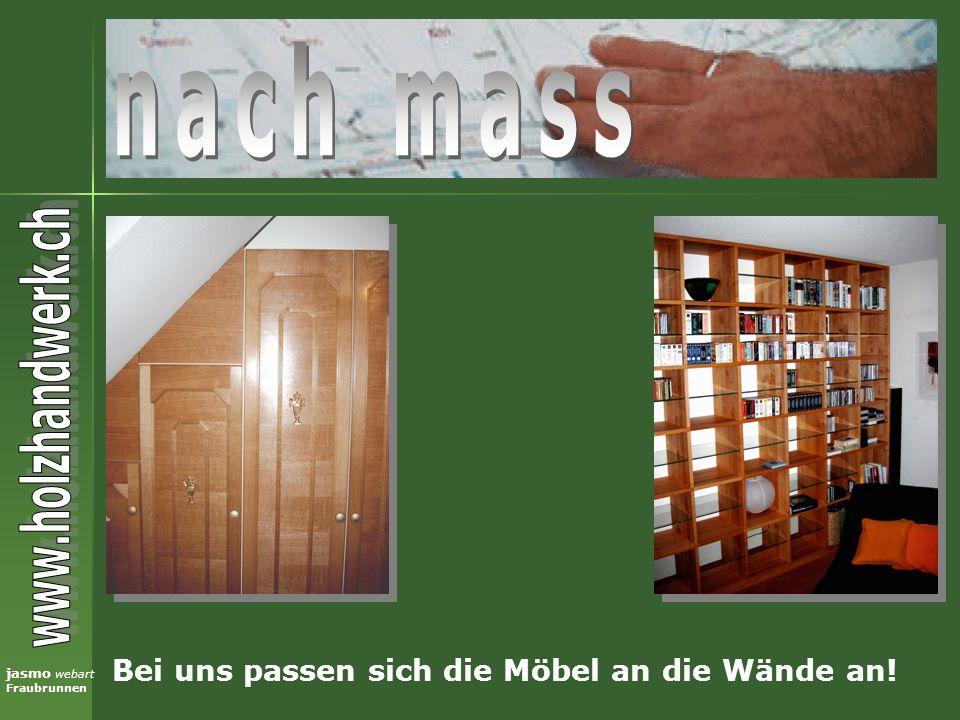 nach mass Bei uns passen sich die Möbel an die Wände an!