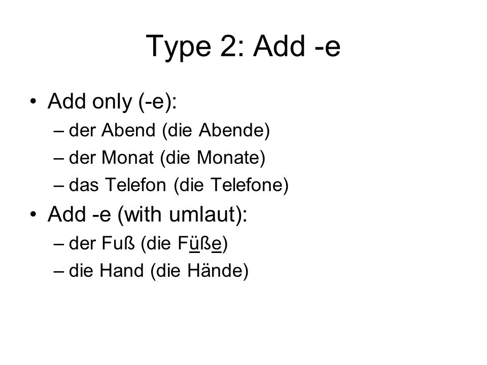 Type 2: Add -e Add only (-e): Add -e (with umlaut):