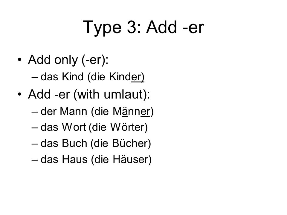 Type 3: Add -er Add only (-er): Add -er (with umlaut):