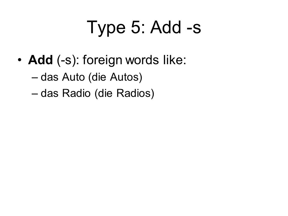 Type 5: Add -s Add (-s): foreign words like: das Auto (die Autos)