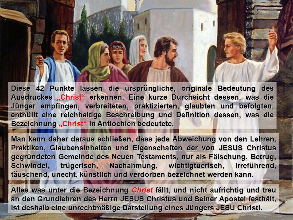 """Diese 42 Punkte lassen die ursprüngliche, originale Bedeutung des Ausdruckes """"Christ erkennen. Eine kurze Durchsicht dessen, was die Jünger empfingen, verbreiteten, praktizierten, glaubten und befolgten, enthüllt eine reichhaltige Beschreibung und Definition dessen, was die Bezeichnung """"Christ in Antiochien bedeutete."""