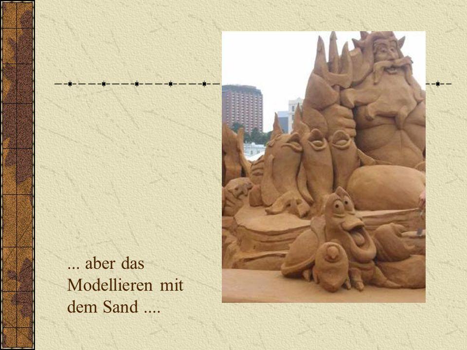 ... aber das Modellieren mit dem Sand ....