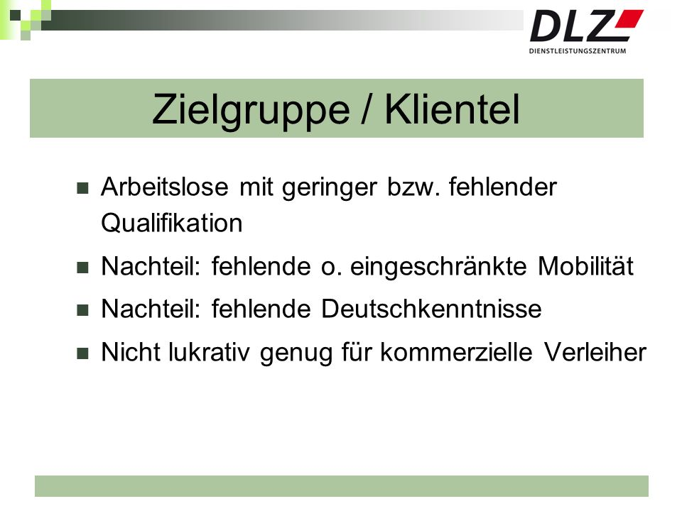 Zielgruppe / KlientelArbeitslose mit geringer bzw. fehlender Qualifikation. Nachteil: fehlende o. eingeschränkte Mobilität.