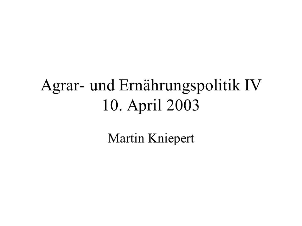 Agrar- und Ernährungspolitik IV 10. April 2003