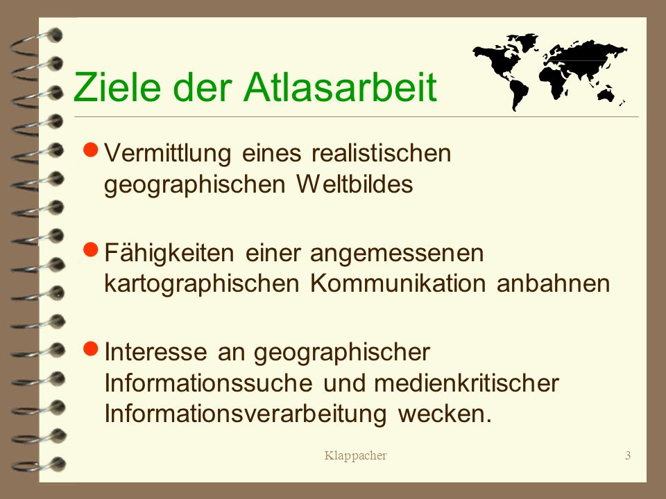 Ziele der Atlasarbeit Vermittlung eines realistischen geographischen Weltbildes.