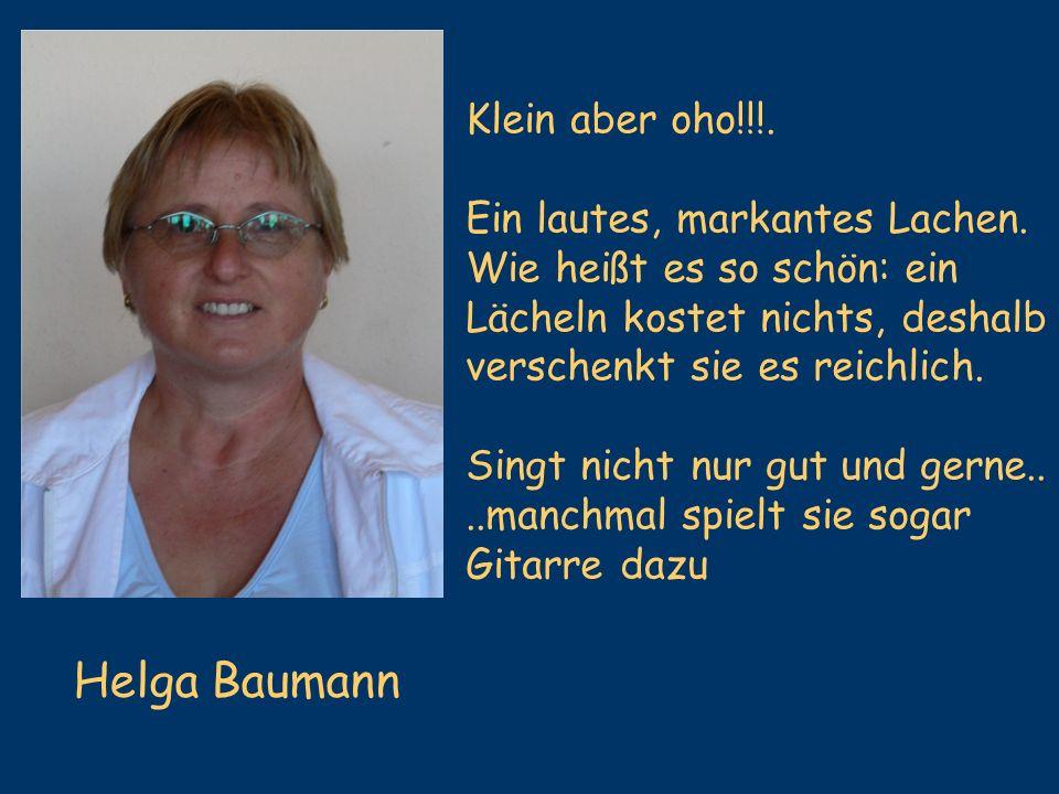 Helga Baumann Klein aber oho!!!. Ein lautes, markantes Lachen.