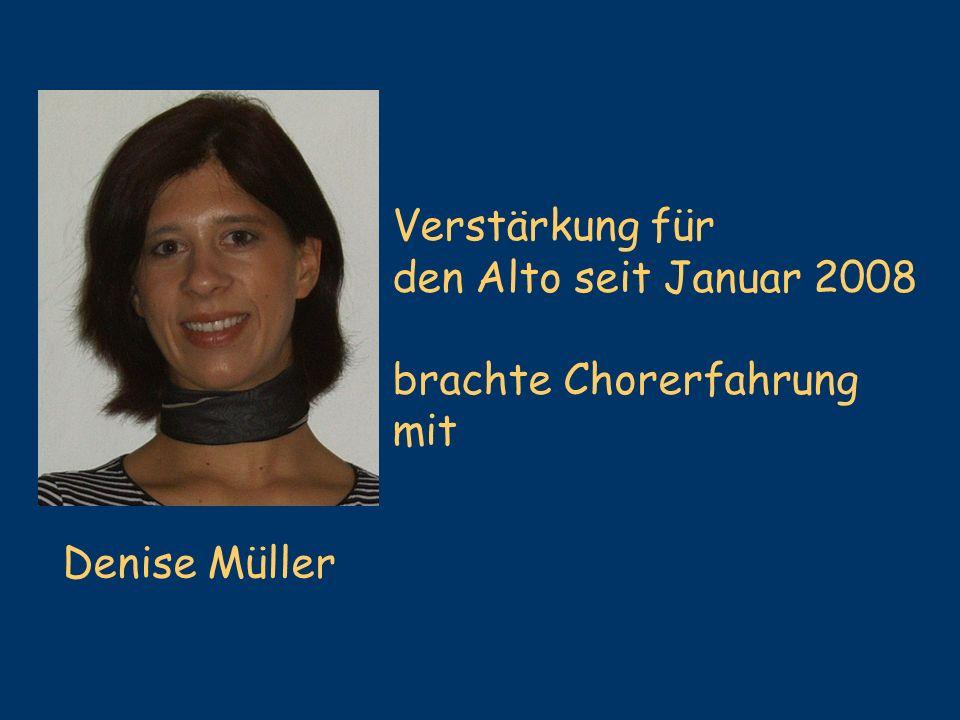 Verstärkung für den Alto seit Januar 2008 brachte Chorerfahrung mit Denise Müller