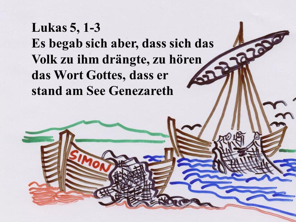 Lukas 5, 1-3 Es begab sich aber, dass sich das. Volk zu ihm drängte, zu hören. das Wort Gottes, dass er.