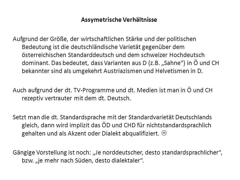 Assymetrische Verhältnisse Aufgrund der Größe, der wirtschaftlichen Stärke und der politischen Bedeutung ist die deutschländische Varietät gegenüber dem österreichischen Standarddeutsch und dem schweizer Hochdeutsch dominant.