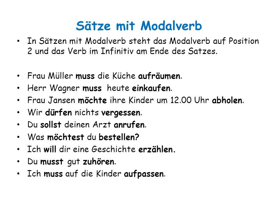 Sätze mit Modalverb In Sätzen mit Modalverb steht das Modalverb auf Position 2 und das Verb im Infinitiv am Ende des Satzes.