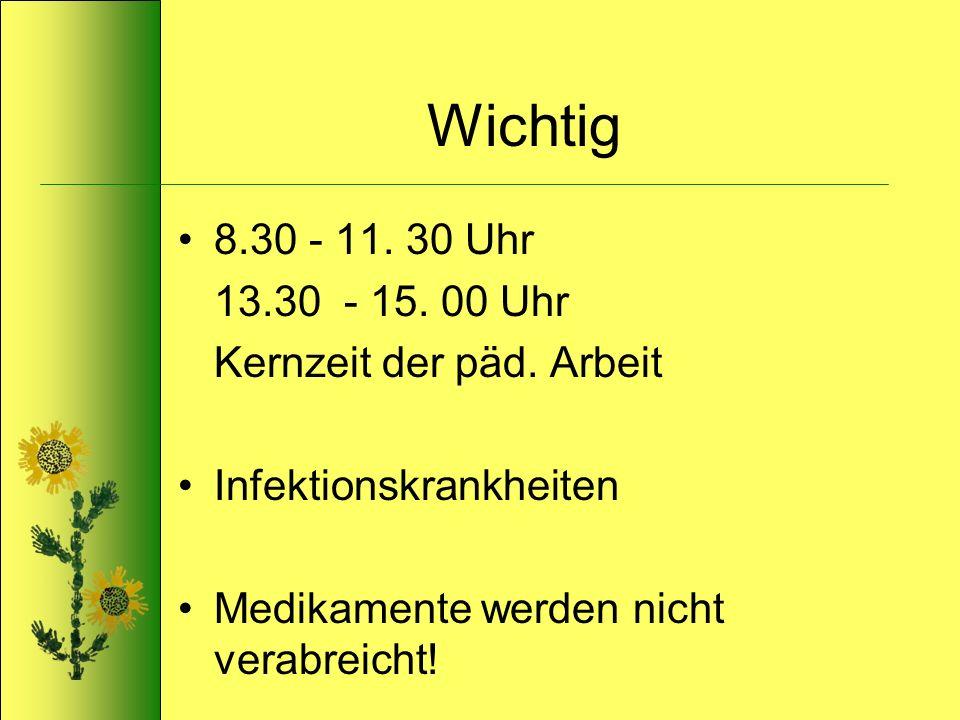Wichtig 8.30 - 11. 30 Uhr 13.30 - 15. 00 Uhr Kernzeit der päd. Arbeit