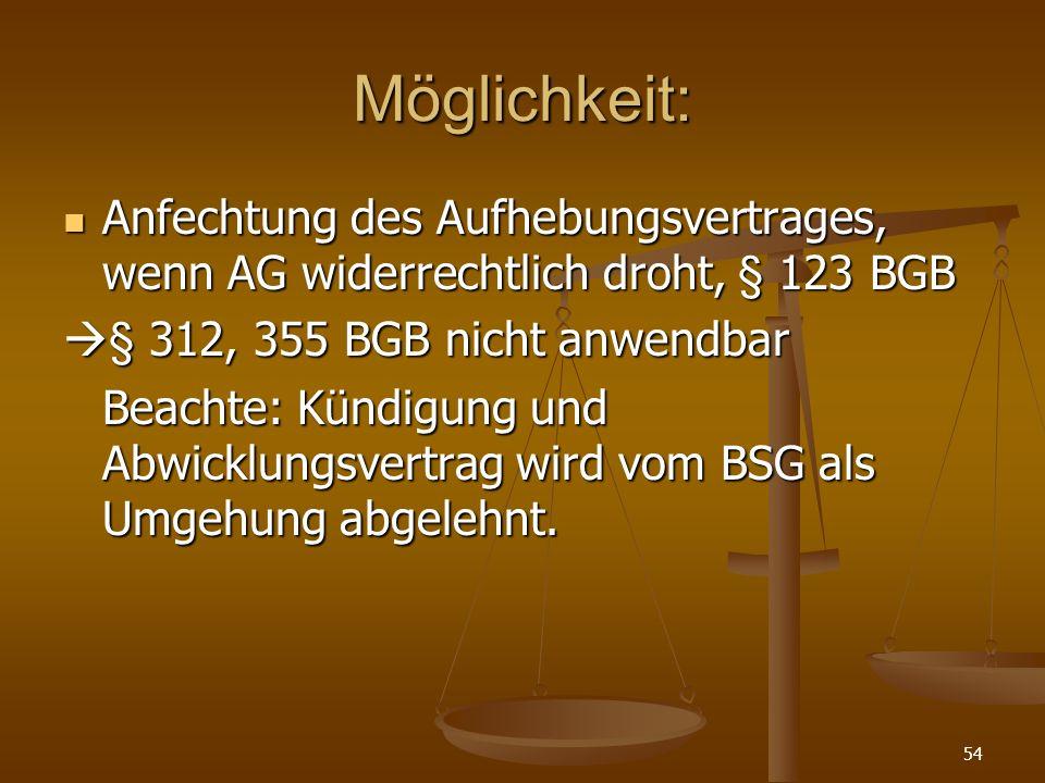 Möglichkeit: Anfechtung des Aufhebungsvertrages, wenn AG widerrechtlich droht, § 123 BGB. § 312, 355 BGB nicht anwendbar.