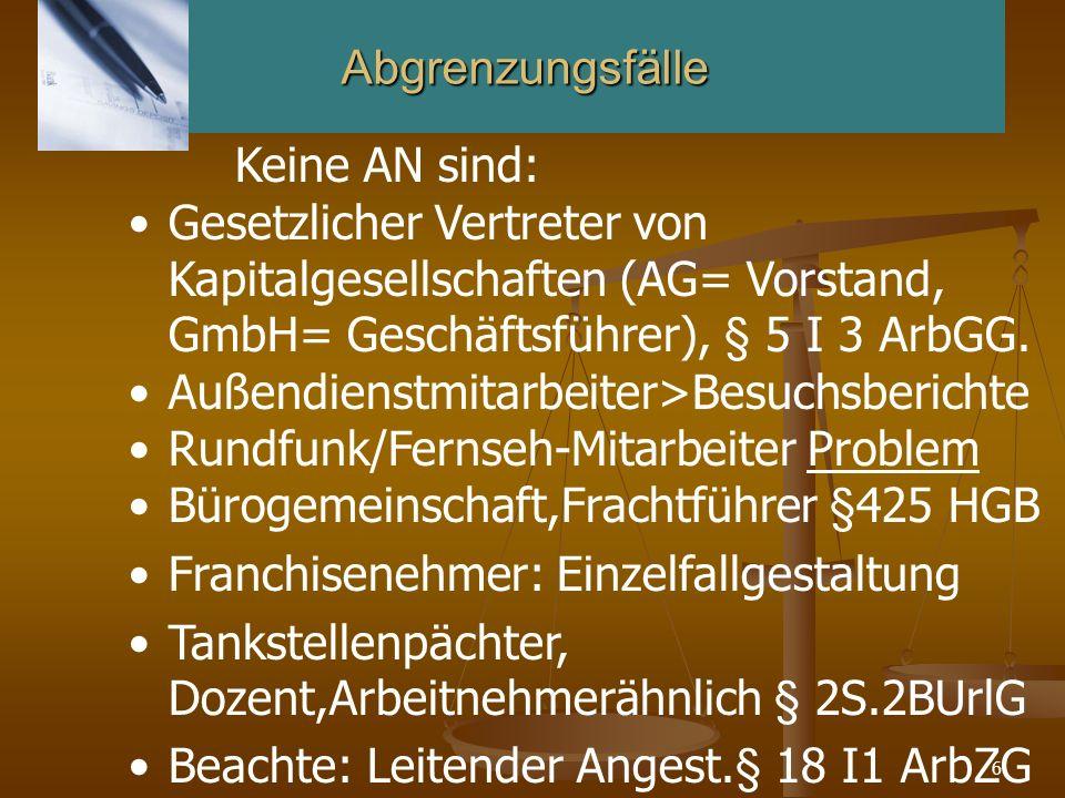 Abgrenzungsfälle Keine AN sind: Gesetzlicher Vertreter von Kapitalgesellschaften (AG= Vorstand, GmbH= Geschäftsführer), § 5 I 3 ArbGG.