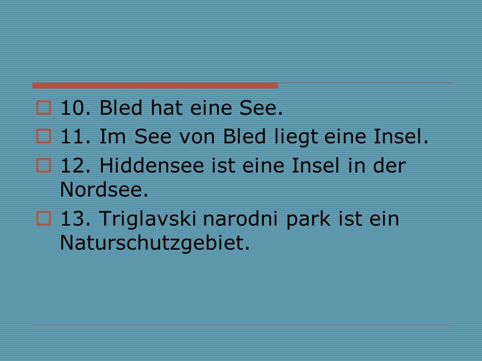 10. Bled hat eine See. 11. Im See von Bled liegt eine Insel. 12. Hiddensee ist eine Insel in der Nordsee.