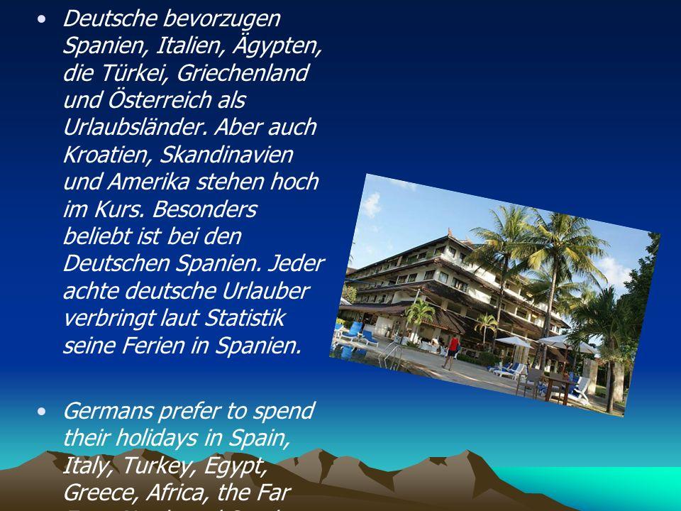 Deutsche bevorzugen Spanien, Italien, Ägypten, die Türkei, Griechenland und Österreich als Urlaubsländer. Aber auch Kroatien, Skandinavien und Amerika stehen hoch im Kurs. Besonders beliebt ist bei den Deutschen Spanien. Jeder achte deutsche Urlauber verbringt laut Statistik seine Ferien in Spanien.