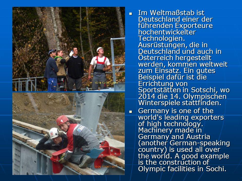 Im Weltmaßstab ist Deutschland einer der führenden Exporteure hochentwickelter Technologien. Ausrüstungen, die in Deutschland und auch in Österreich hergestellt werden, kommen weltweit zum Einsatz. Ein gutes Beispiel dafür ist die Errichtung von Sportstätten in Sotschi, wo 2014 die 14. Olympischen Winterspiele stattfinden.