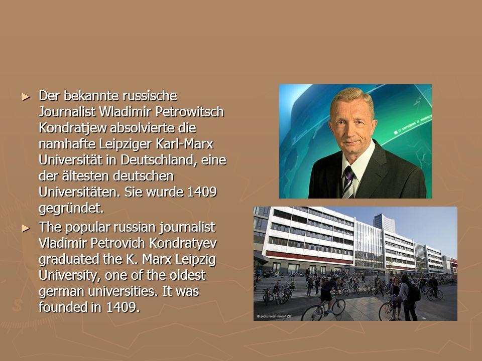 Der bekannte russische Journalist Wladimir Petrowitsch Kondratjew absolvierte die namhafte Leipziger Karl-Marx Universität in Deutschland, eine der ältesten deutschen Universitäten. Sie wurde 1409 gegründet.