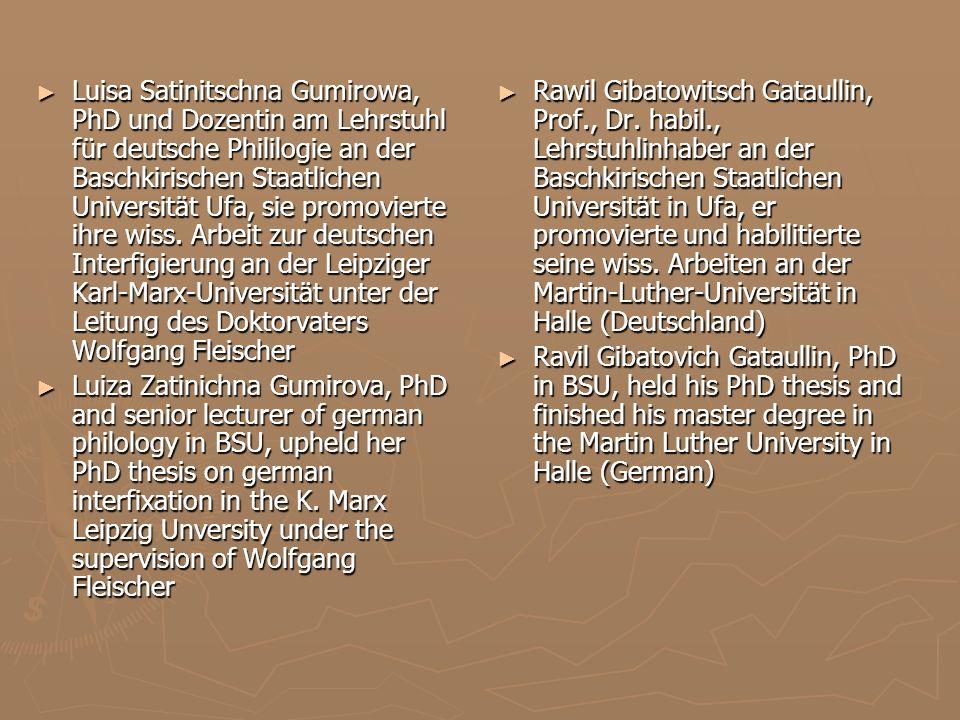 Luisa Satinitschna Gumirowa, PhD und Dozentin am Lehrstuhl für deutsche Phililogie an der Baschkirischen Staatlichen Universität Ufa, sie promovierte ihre wiss. Arbeit zur deutschen Interfigierung an der Leipziger Karl-Marx-Universität unter der Leitung des Doktorvaters Wolfgang Fleischer