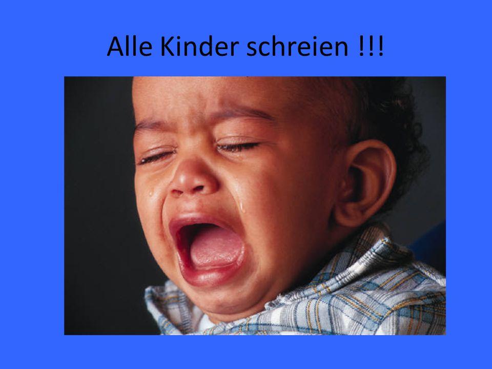 Alle Kinder schreien !!!
