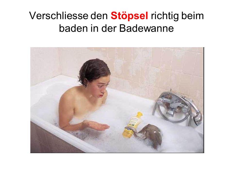 Verschliesse den Stöpsel richtig beim baden in der Badewanne
