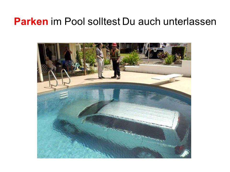 Parken im Pool solltest Du auch unterlassen