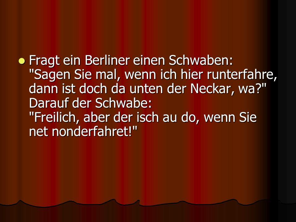 Fragt ein Berliner einen Schwaben: Sagen Sie mal, wenn ich hier runterfahre, dann ist doch da unten der Neckar, wa Darauf der Schwabe: Freilich, aber der isch au do, wenn Sie net nonderfahret!