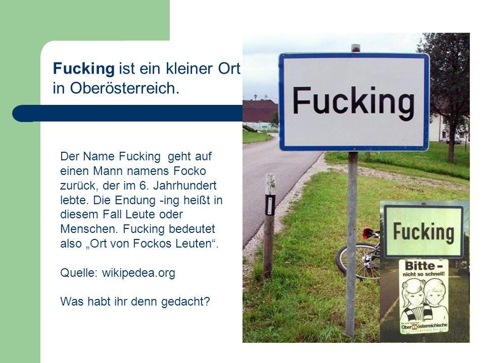 Fucking ist ein kleiner Ort in Oberösterreich.