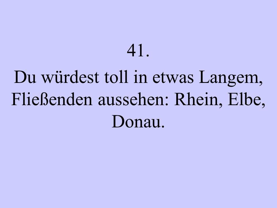 41. Du würdest toll in etwas Langem, Fließenden aussehen: Rhein, Elbe, Donau.