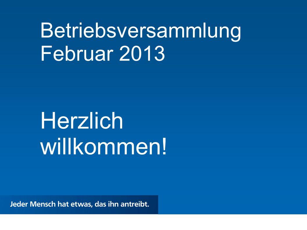 Betriebsversammlung Februar 2013 Herzlich willkommen!