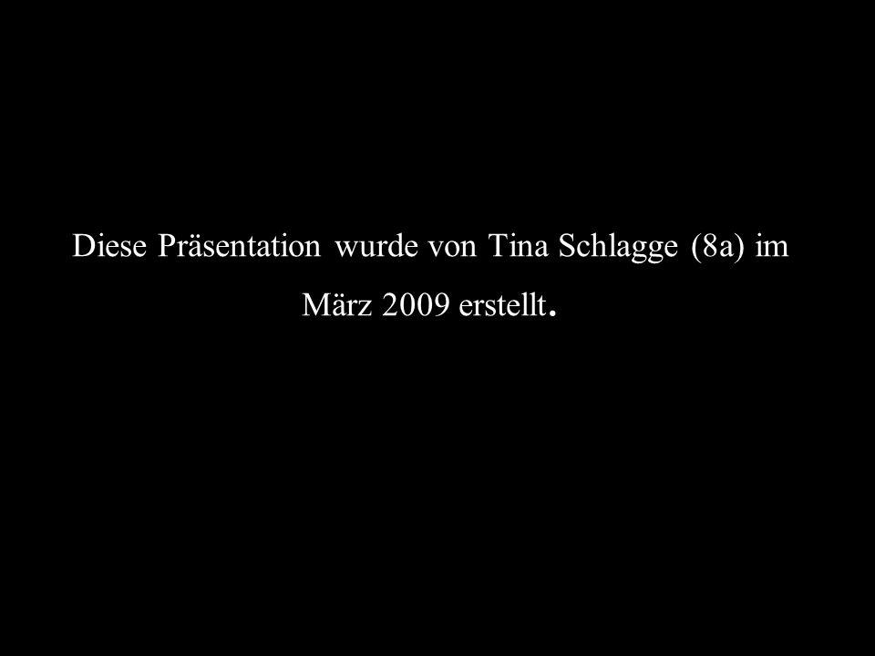 Diese Präsentation wurde von Tina Schlagge (8a) im März 2009 erstellt.